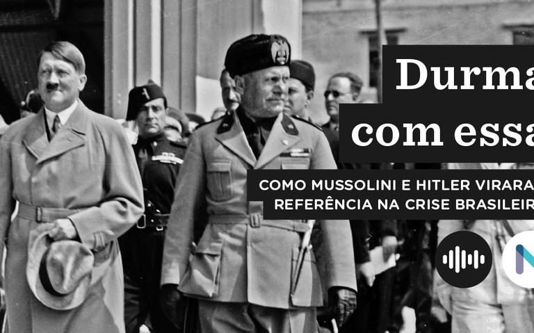 Como Mussolini e Hitler viraram referência na crise brasileira